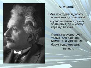 А. Энштейн «Мне приходится делить время между политикой и уравнениями. Однако