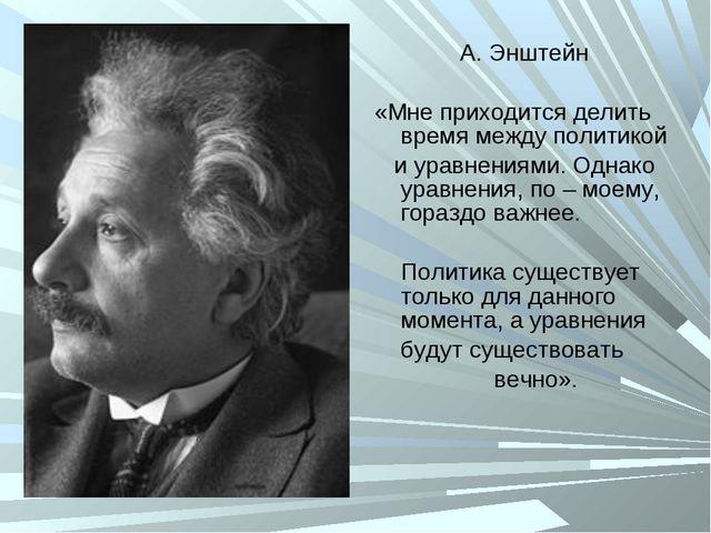 А. Энштейн «Мне приходится делить время между политикой и уравнениями. Однако...
