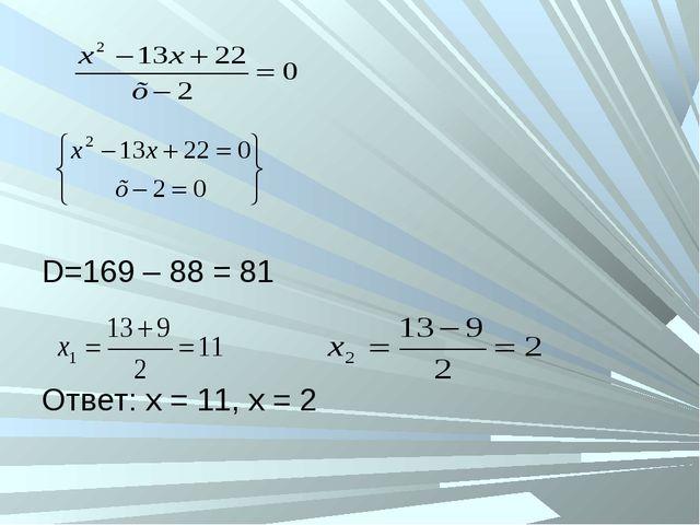 D=169 – 88 = 81 Ответ: х = 11, х = 2