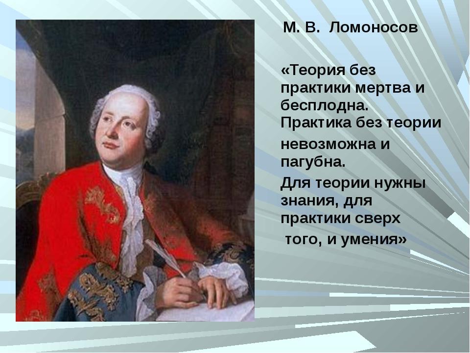 М. В. Ломоносов «Теория без практики мертва и бесплодна. Практика без теории...