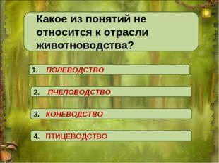 Какое из понятий не относится к отрасли животноводства? 3. КОНЕВОДСТВО 4. ПТ