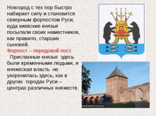 Новгород с тех пор быстро набирает силу и становится северным форпостом Руси,