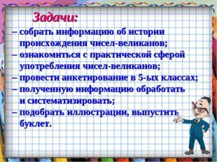 Задачи: – собрать информацию об истории происхождения чисел-великанов; – озна