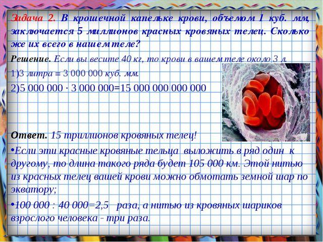 Задача 2. В крошечной капельке крови, объемом 1 куб. мм, заключается 5 миллио...