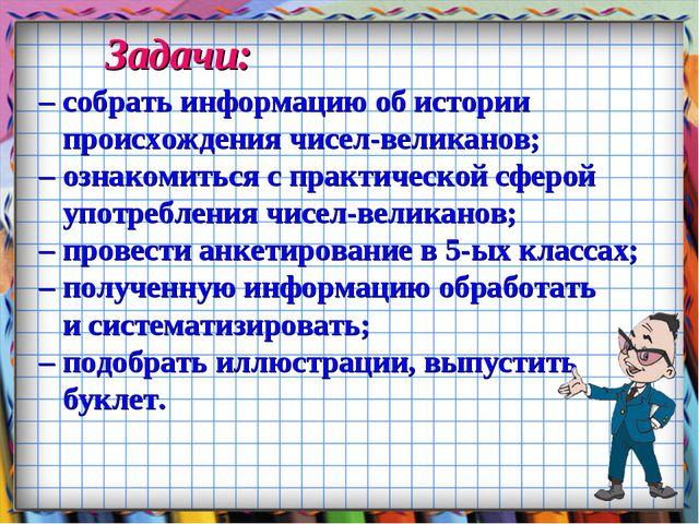 Задачи: – собрать информацию об истории происхождения чисел-великанов; – озна...