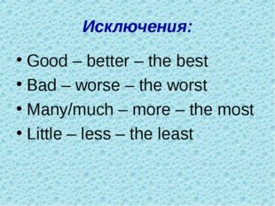Исключения: Good – better – the best Bad – worse – the worst Many/much – more