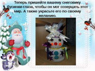Теперь пришейте вашему снеговику бусинки-глаза, чтобы он мог созерцать этот м
