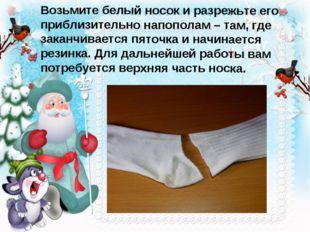 Возьмите белый носок и разрежьте его приблизительно напополам – там, где зака