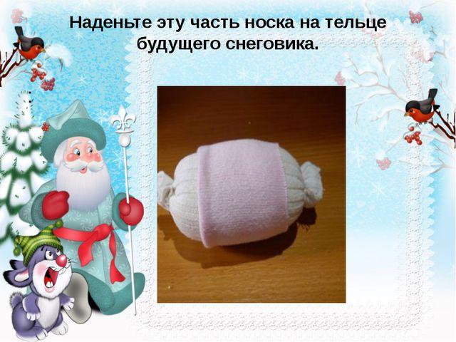Наденьте эту часть носка на тельце будущего снеговика. :