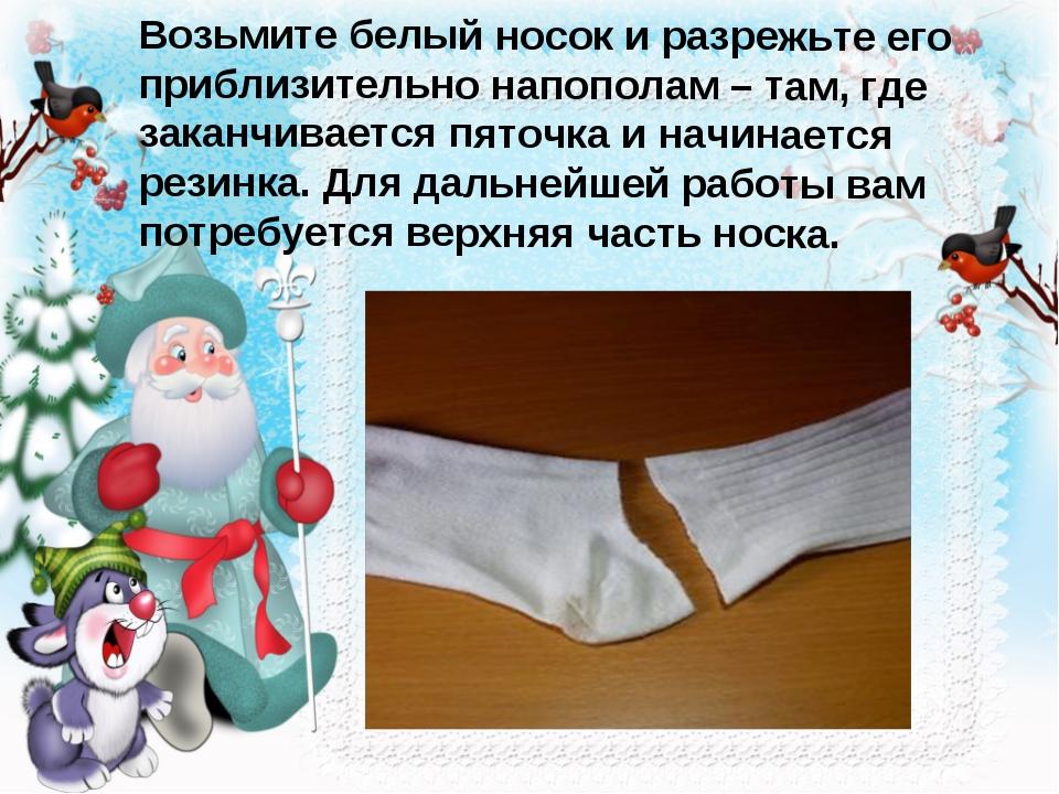 Возьмите белый носок и разрежьте его приблизительно напополам – там, где зака...