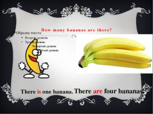 How many bananas are there? There is one banana. There are four bananas.