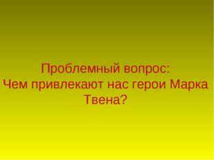 Проблемный вопрос: Чем привлекают нас герои Марка Твена?