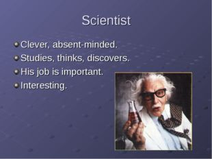 Scientist Clever, absent-minded. Studies, thinks, discovers. His job is impor