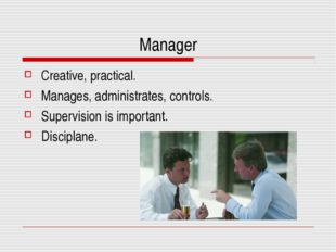 Manager Creative, practical. Manages, administrates, controls. Supervision is