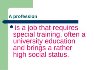 A profession is a job that requires special training, often a university educ