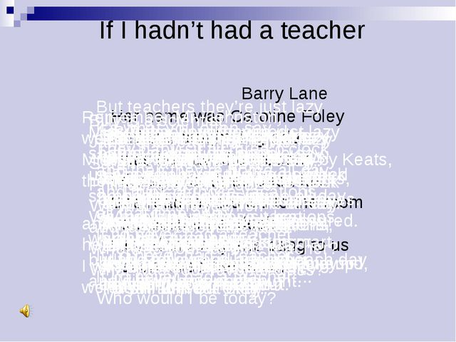 If I hadn't had a teacher Barry Lane Her name was Caroline Foley And she taug...