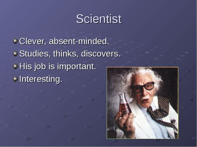 Scientist Clever, absent-minded. Studies, thinks, discovers. His job is impor...