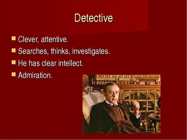 Detective Clever, attentive. Searches, thinks, investigates. He has clear int...