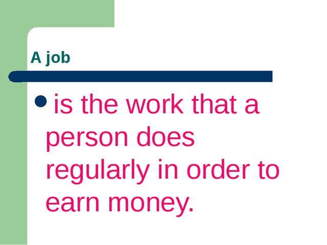 A job is the work that a person does regularly in order to earn money.