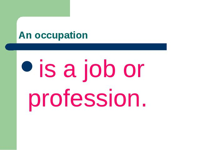 An occupation is a job or profession.