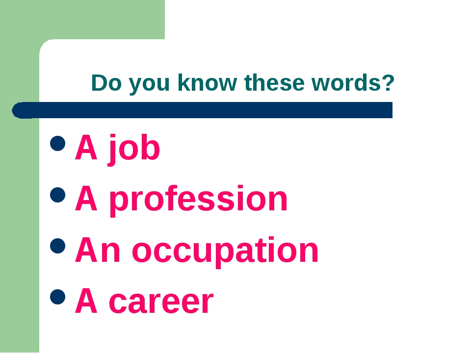 Do you know these words? A job A profession An occupation A career