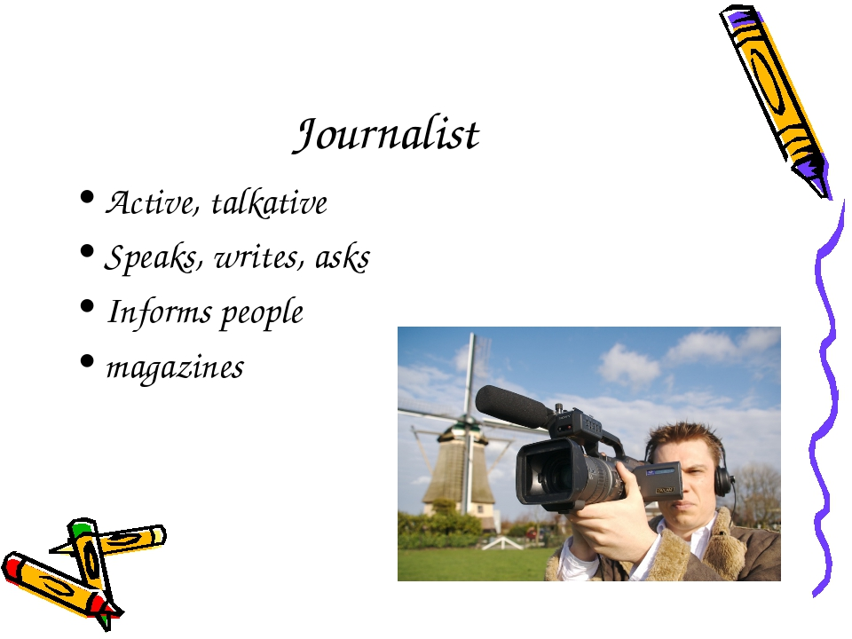 Journalist Active, talkative Speaks, writes, asks Informs people magazines
