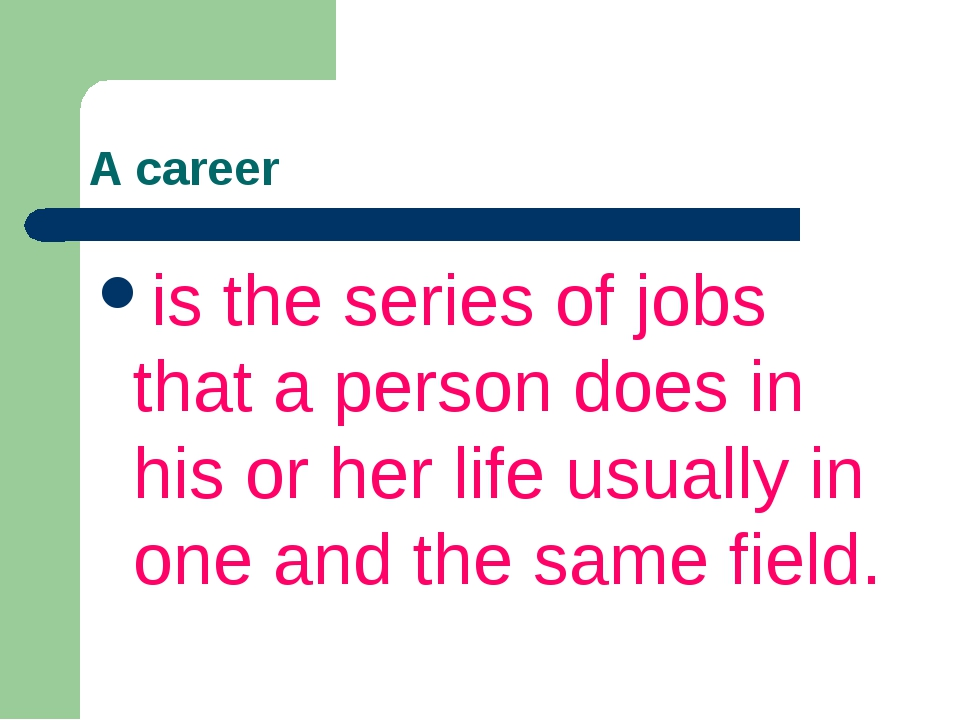 A career is the series of jobs that a person does in his or her life usually...