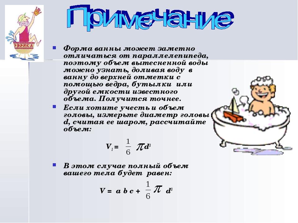 Форма ванны может заметно отличаться от параллелепипеда, поэтому объем вытес...