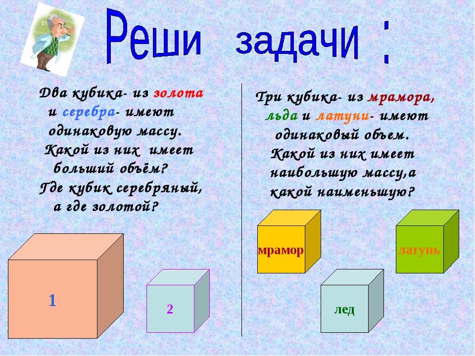 1 2 латунь лед мрамор Два кубика- из золота и серебра- имеют одинаковую массу...