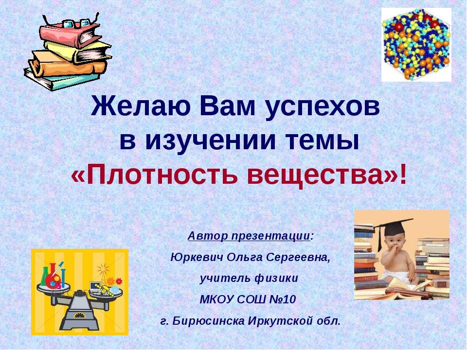 Желаю Вам успехов в изучении темы «Плотность вещества»! Автор презентации: Юр...