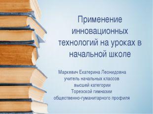 Применение инновационных технологий на уроках в начальной школе Маркевич Екат