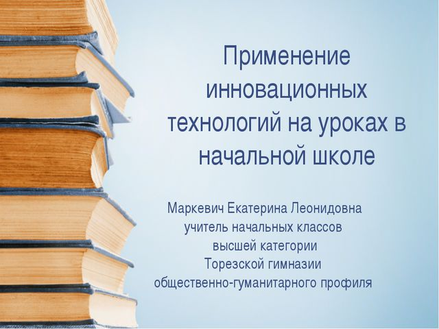 Применение инновационных технологий на уроках в начальной школе Маркевич Екат...