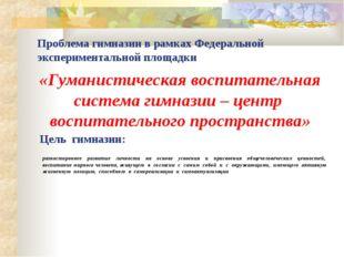 Цель гимназии: «Гуманистическая воспитательная система гимназии – центр воспи