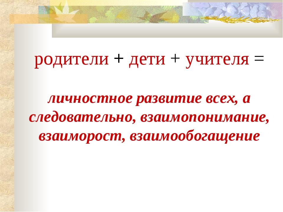 родители + дети + учителя = личностное развитие всех, а следовательно, взаимо...