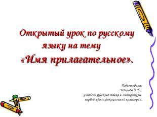 Открытый урок по русскому языку на тему «Имя прилагательное». Подготовила: Ша