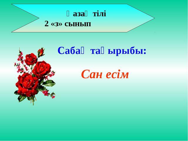 Қазақ тілі 2 «з» сынып Сан есім Сабақ тақырыбы: