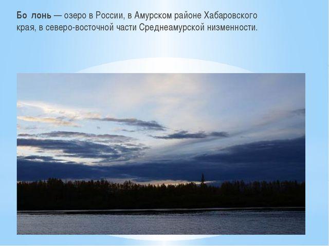 Бо́лонь — озеро в России, в Амурском районе Хабаровского края, в северо-вост...