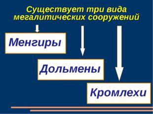 Существует три вида мегалитических сооружений Менгиры Дольмены Кромлехи
