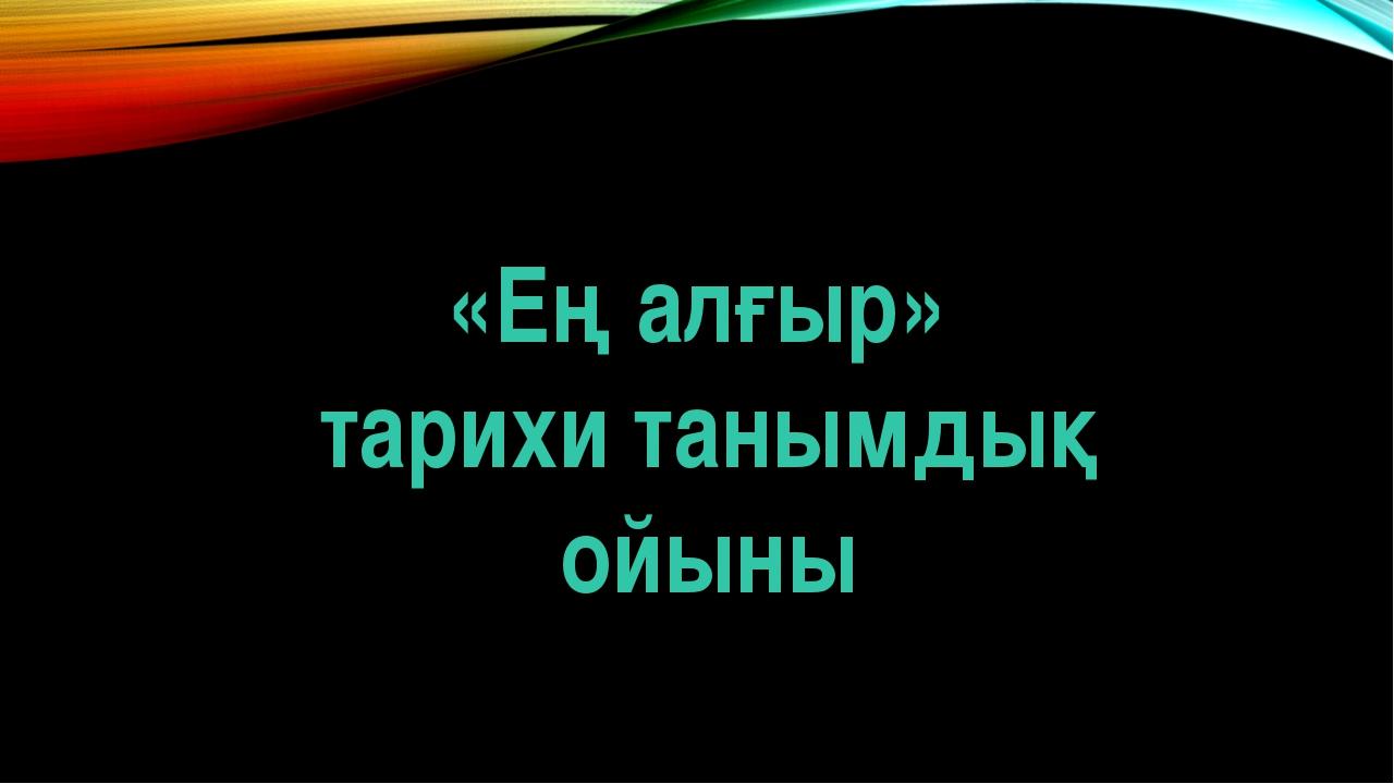 «Ең алғыр» тарихи танымдық ойыны
