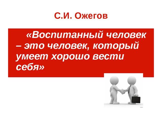 С.И. Ожегов «Воспитанный человек – это человек, который умеет хорошо вести се...