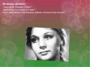 Вопросы проекта: Каков идеал женщины 19 века? Изменился ли этот идеал в 21 ве
