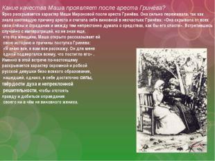 Какие качества Маша проявляет после ареста Гринёва? Ярко раскрывается характе