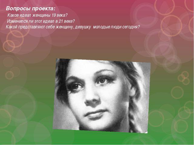 Вопросы проекта: Каков идеал женщины 19 века? Изменился ли этот идеал в 21 ве...