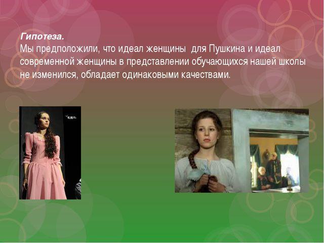 Гипотеза. Мы предположили, что идеал женщины для Пушкина и идеал современной...