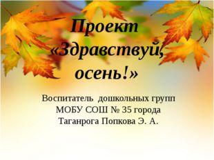 Проект «Здравствуй, осень!» Воспитатель дошкольных групп МОБУ СОШ № 35 города