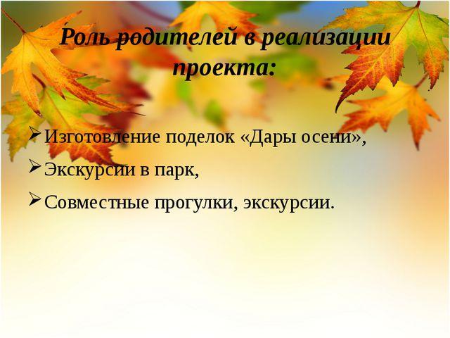 Роль родителей в реализации проекта: Изготовление поделок «Дары осени», Экску...