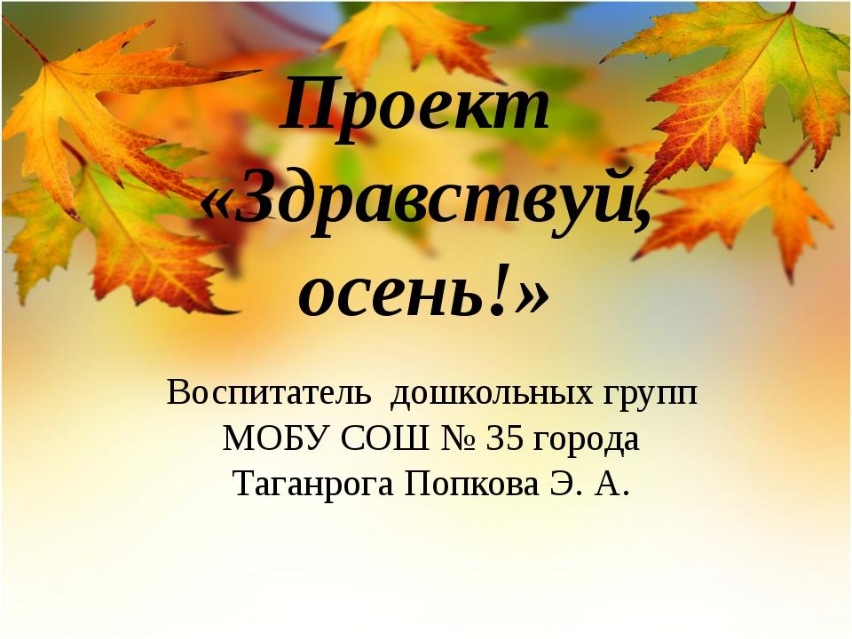 Проект «Здравствуй, осень!» Воспитатель дошкольных групп МОБУ СОШ № 35 города...