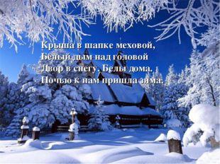 Крыша в шапке меховой, Белый дым над головой Двор в снегу. Белы дома. Ночью к