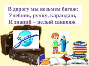 В дорогу мы возьмем багаж: Учебник, ручку, карандаш, И знаний – целый саквояж.
