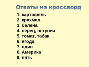 1.картофель 2. крахмал 3. белена 4.перец, петуния 5.томат,табак 6. ягода